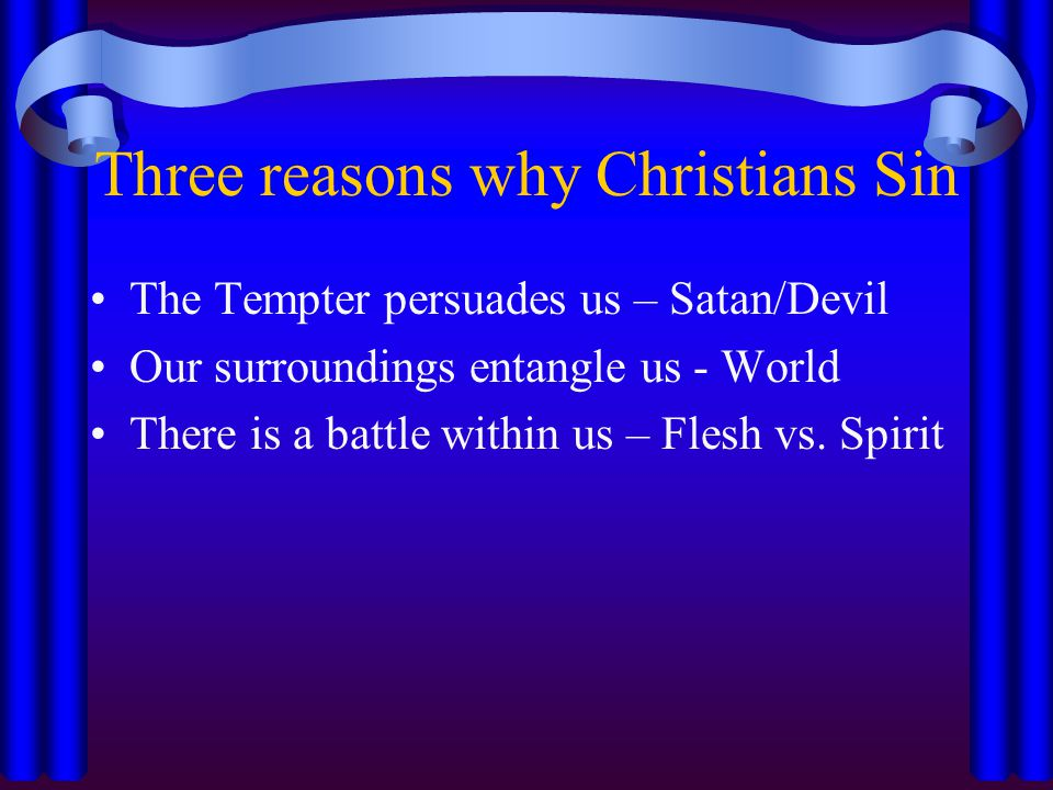 Three reasons why Christians Sin The Tempter persuades us – Satan/Devil Our surroundings entangle us - World There is a battle within us – Flesh vs.