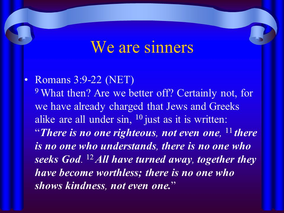 We are sinners Romans 3:9-22 (NET) 9 What then. Are we better off.