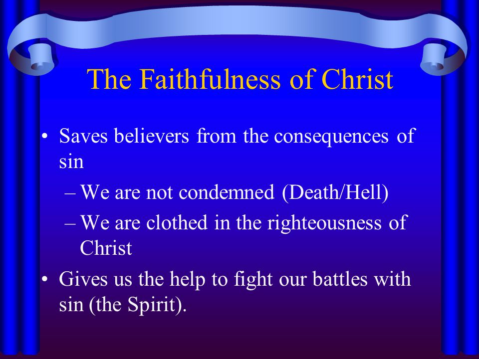 The Faithfulness of Christ Saves believers from the consequences of sin –We are not condemned (Death/Hell) –We are clothed in the righteousness of Christ Gives us the help to fight our battles with sin (the Spirit).