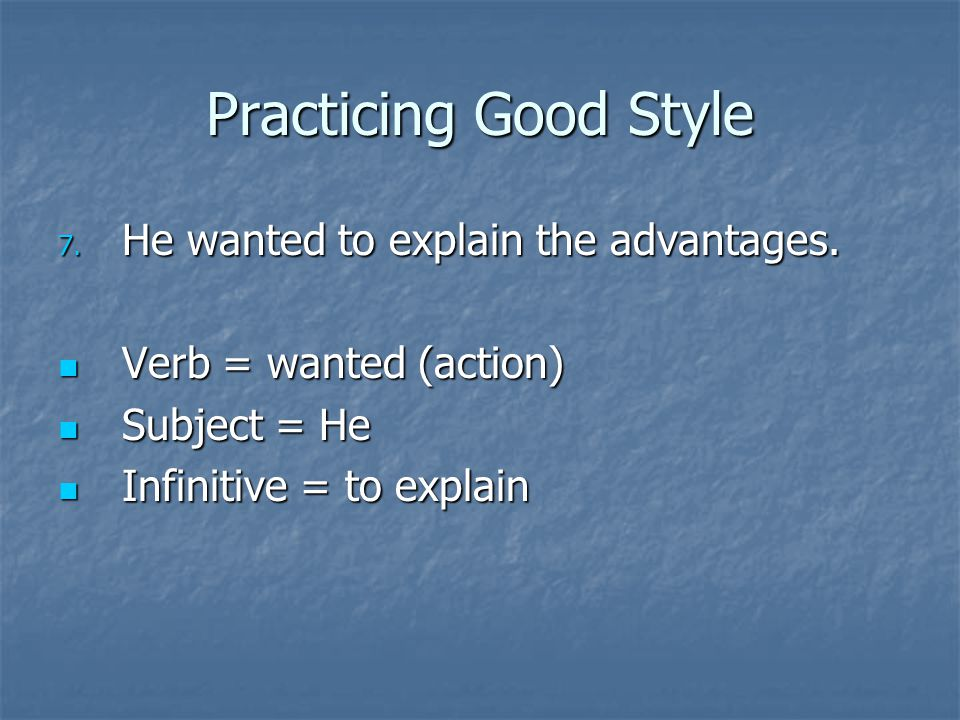 Practicing Good Style 7. He wanted to explain the advantages. Verb = wanted (action) Verb = wanted (action) Subject = He Subject = He Infinitive = to