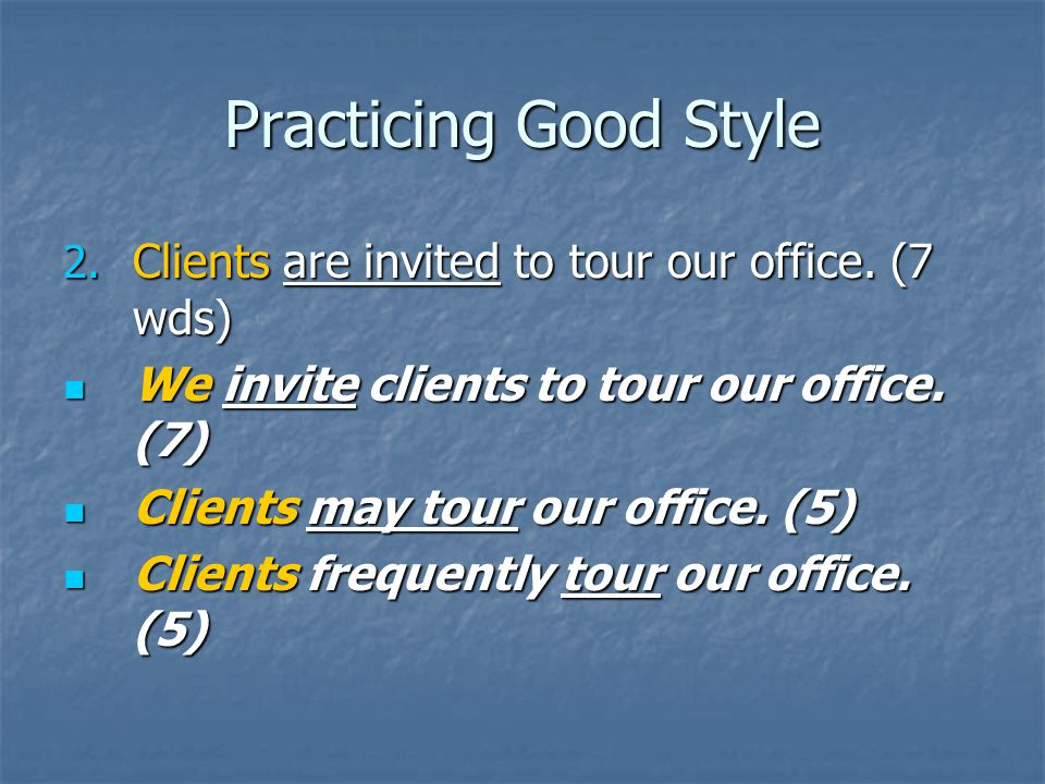 Practicing Good Style 2. Clients are invited to tour our office. (7 wds) We invite clients to tour our office. (7) We invite clients to tour our offic