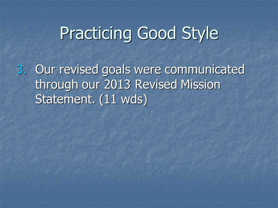 Practicing Good Style 3. Our revised goals were communicated through our 2013 Revised Mission Statement. (11 wds)