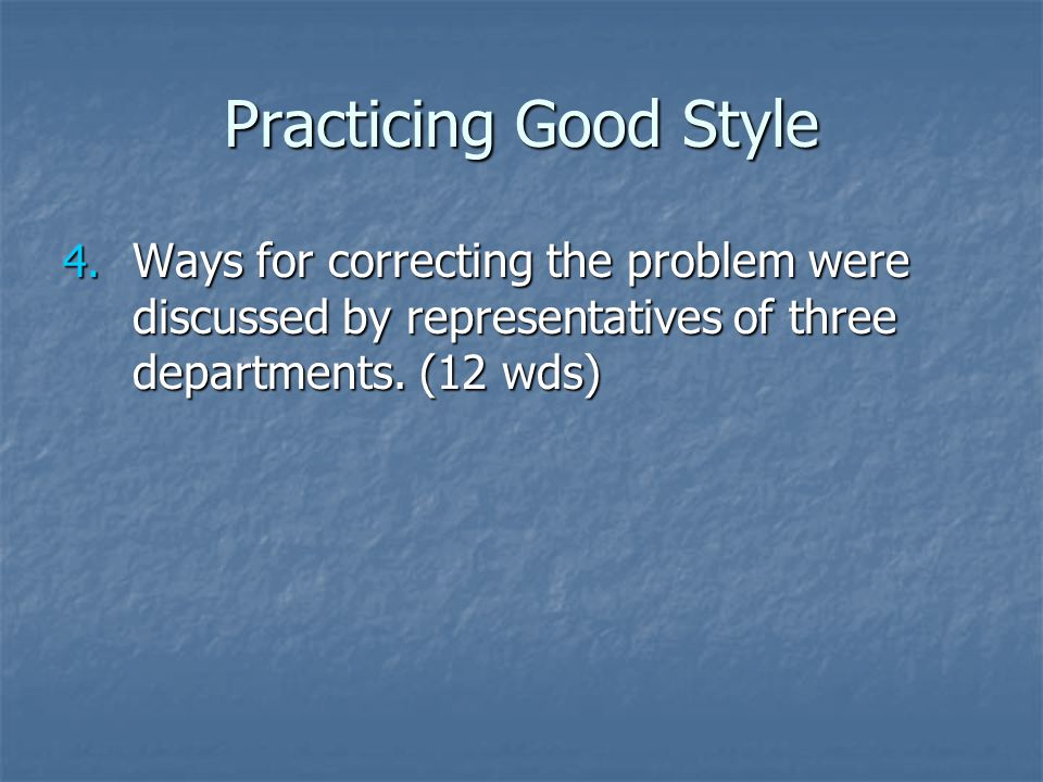 Practicing Good Style 4. Ways for correcting the problem were discussed by representatives of three departments. (12 wds)