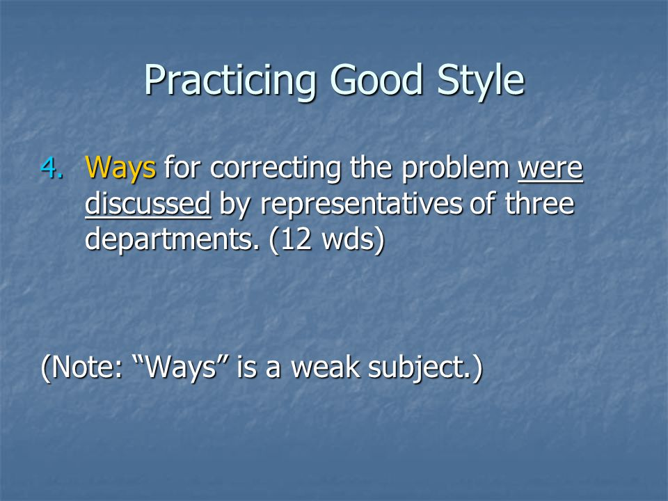 "Practicing Good Style 4. Ways for correcting the problem were discussed by representatives of three departments. (12 wds) (Note: ""Ways"" is a weak subj"