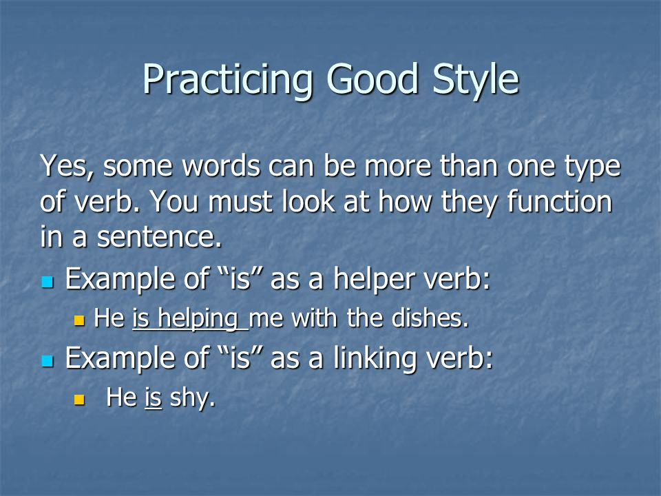 "Practicing Good Style Yes, some words can be more than one type of verb. You must look at how they function in a sentence. Example of ""is"" as a helper"