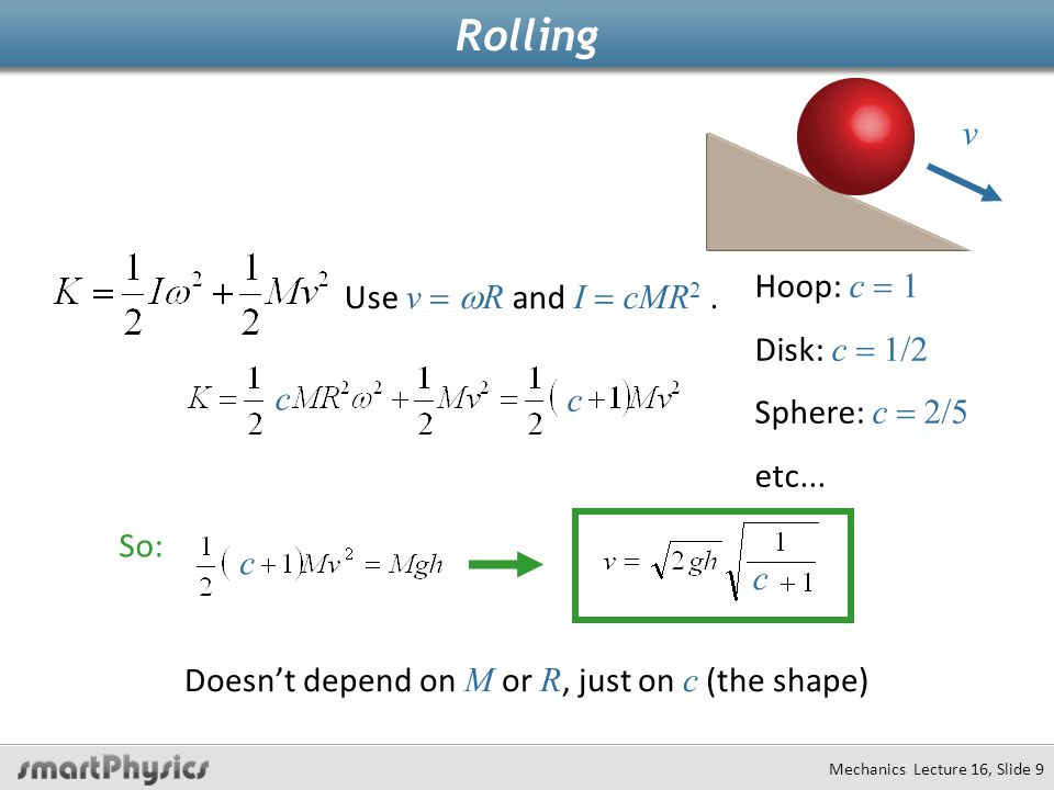 Rolling Use v  R and I  cMR 2. Doesn't depend on M or R, just on c (the shape) Hoop: c  1 Disk: c  1/2 Sphere: c  2/5 etc... c c v So: c c Mech