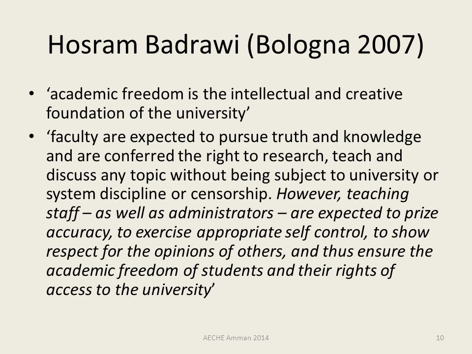Hosram Badrawi (Bologna 2007) 'academic freedom is the intellectual and creative foundation of the university' 'faculty are expected to pursue truth and knowledge and are conferred the right to research, teach and discuss any topic without being subject to university or system discipline or censorship.