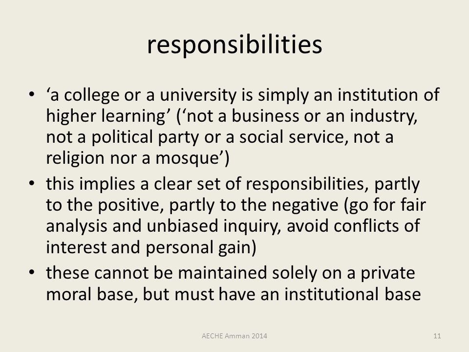 responsibilities 'a college or a university is simply an institution of higher learning' ('not a business or an industry, not a political party or a social service, not a religion nor a mosque') this implies a clear set of responsibilities, partly to the positive, partly to the negative (go for fair analysis and unbiased inquiry, avoid conflicts of interest and personal gain) these cannot be maintained solely on a private moral base, but must have an institutional base AECHE Amman