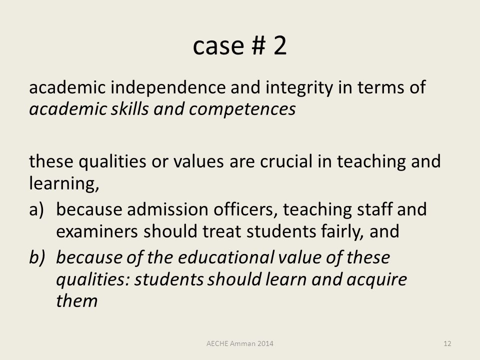 case # 2 academic independence and integrity in terms of academic skills and competences these qualities or values are crucial in teaching and learning, a)because admission officers, teaching staff and examiners should treat students fairly, and b)because of the educational value of these qualities: students should learn and acquire them AECHE Amman