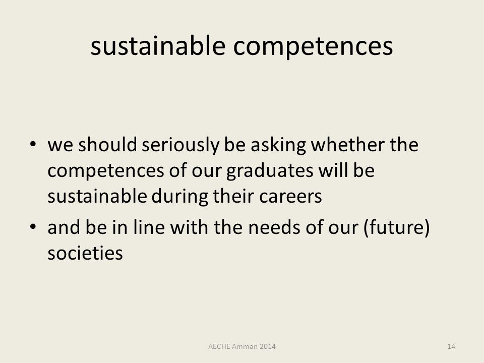 sustainable competences we should seriously be asking whether the competences of our graduates will be sustainable during their careers and be in line with the needs of our (future) societies AECHE Amman