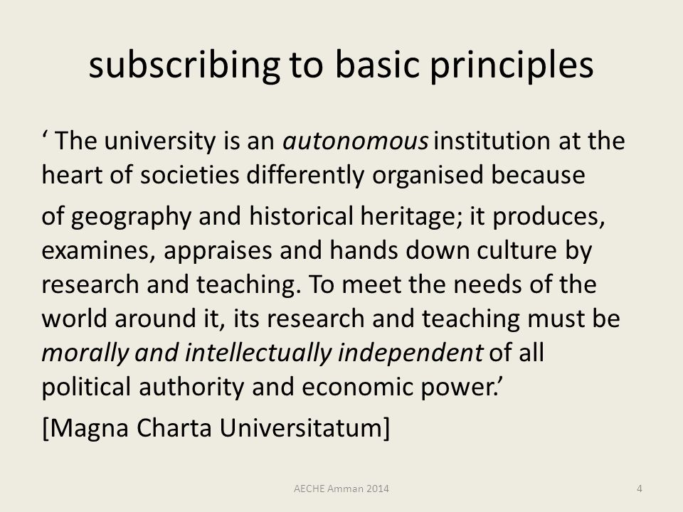 subscribing to basic principles ' The university is an autonomous institution at the heart of societies differently organised because of geography and historical heritage; it produces, examines, appraises and hands down culture by research and teaching.