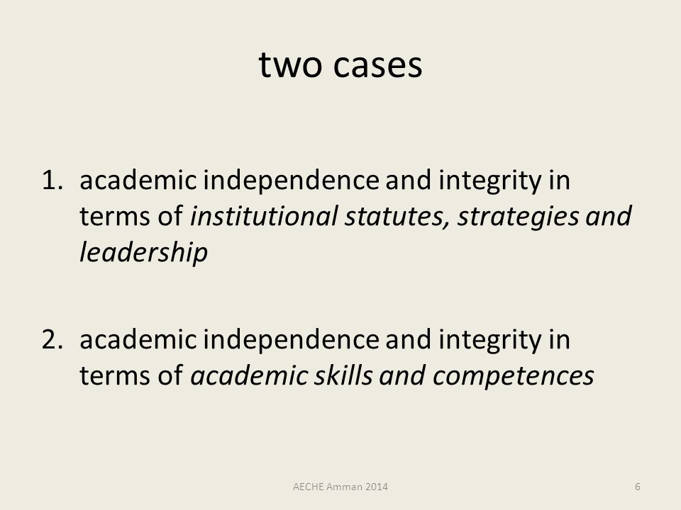 case #1 academic independence and integrity in terms of institutional statutes, strategies and leadership foundational qualities – not an elitist privilege meant to enable teaching & learning and research, to serve society – not an excuse for ivory towers or authoritarian leadership styles AECHE Amman 20147