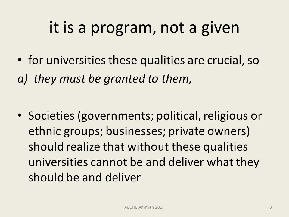 it is a program, not a given for universities these qualities are crucial, so a)they must be granted to them, Societies (governments; political, religious or ethnic groups; businesses; private owners) should realize that without these qualities universities cannot be and deliver what they should be and deliver AECHE Amman 20148