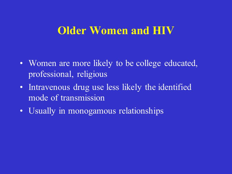 Older Women and HIV Women are more likely to be college educated, professional, religious Intravenous drug use less likely the identified mode of tran