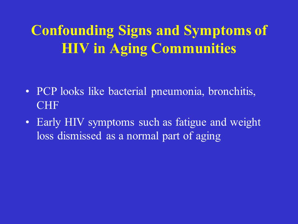Confounding Signs and Symptoms of HIV in Aging Communities PCP looks like bacterial pneumonia, bronchitis, CHF Early HIV symptoms such as fatigue and