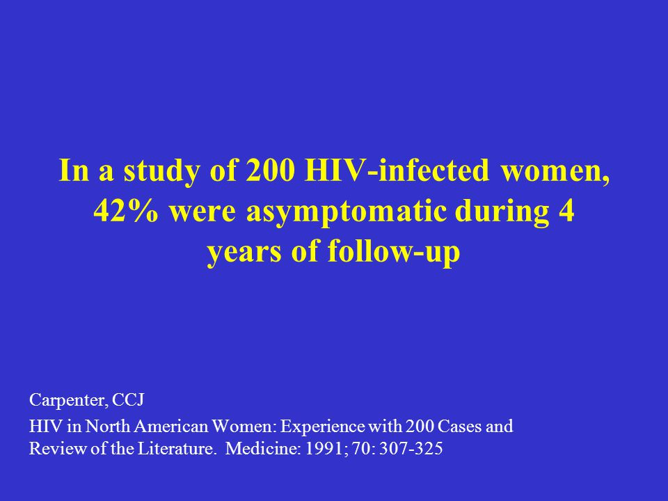 In a study of 200 HIV-infected women, 42% were asymptomatic during 4 years of follow-up Carpenter, CCJ HIV in North American Women: Experience with 20