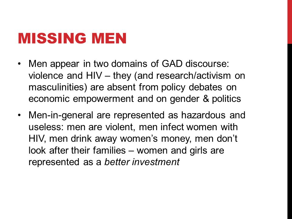 MISSING MEN Men appear in two domains of GAD discourse: violence and HIV – they (and research/activism on masculinities) are absent from policy debates on economic empowerment and on gender & politics Men-in-general are represented as hazardous and useless: men are violent, men infect women with HIV, men drink away women's money, men don't look after their families – women and girls are represented as a better investment