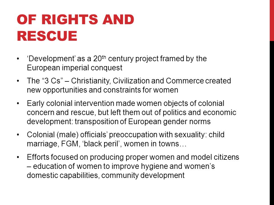 OF RIGHTS AND RESCUE 'Development' as a 20 th century project framed by the European imperial conquest The 3 Cs – Christianity, Civilization and Commerce created new opportunities and constraints for women Early colonial intervention made women objects of colonial concern and rescue, but left them out of politics and economic development: transposition of European gender norms Colonial (male) officials' preoccupation with sexuality: child marriage, FGM, 'black peril', women in towns… Efforts focused on producing proper women and model citizens – education of women to improve hygiene and women's domestic capabilities, community development
