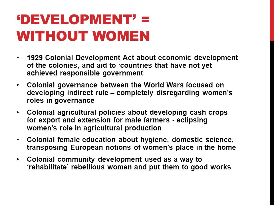 W(OMEN) I(N) D(EVELOPMENT) - WID Integrating women into development – enabling them to gain access to the benefits of development Critique was focused on women's productive roles being ignored, and failures of development to 'trickle down' to women Focus on women's education and skills training that would make them more productive and improve their access to the market