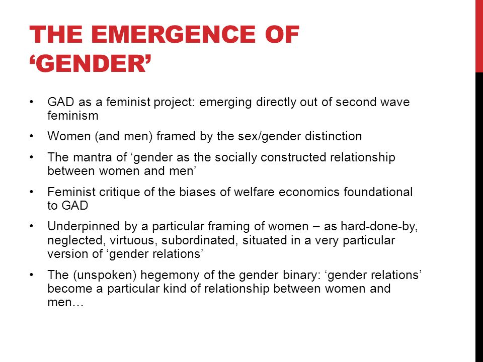 THE EMERGENCE OF 'GENDER' GAD as a feminist project: emerging directly out of second wave feminism Women (and men) framed by the sex/gender distinction The mantra of 'gender as the socially constructed relationship between women and men' Feminist critique of the biases of welfare economics foundational to GAD Underpinned by a particular framing of women – as hard-done-by, neglected, virtuous, subordinated, situated in a very particular version of 'gender relations' The (unspoken) hegemony of the gender binary: 'gender relations' become a particular kind of relationship between women and men…