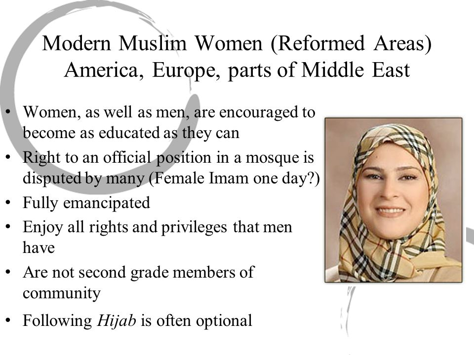 Modern Muslim Women (Reformed Areas) America, Europe, parts of Middle East Women, as well as men, are encouraged to become as educated as they can Right to an official position in a mosque is disputed by many (Female Imam one day ) Fully emancipated Enjoy all rights and privileges that men have Are not second grade members of community Following Hijab is often optional