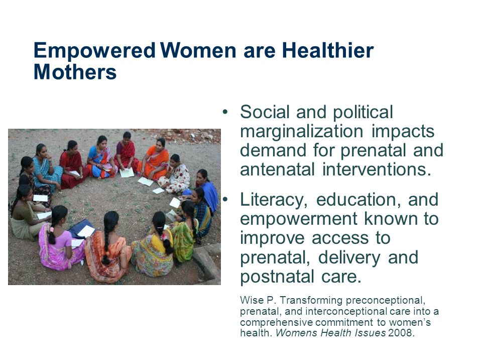 Empowered Women are Healthier Mothers Social and political marginalization impacts demand for prenatal and antenatal interventions.