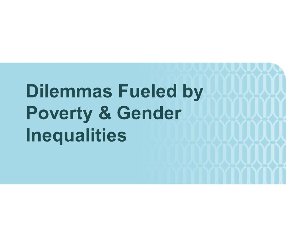 Dilemmas Fueled by Poverty & Gender Inequalities