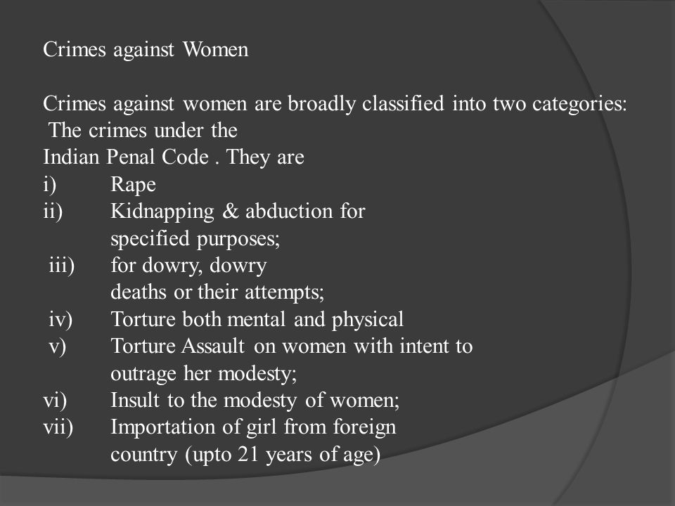 Crimes against Women Crimes against women are broadly classified into two categories: The crimes under the Indian Penal Code. They are i) Rape ii)Kidn