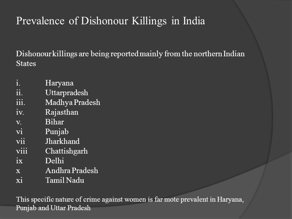 Prevalence of Dishonour Killings in India Dishonour killings are being reported mainly from the northern Indian States i.Haryana ii.Uttarpradesh iii.M