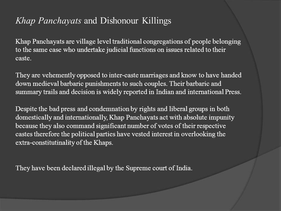  Khap Panchayats and Dishonour Killings Khap Panchayats are village level traditional congregations of people belonging to the same case who undertak