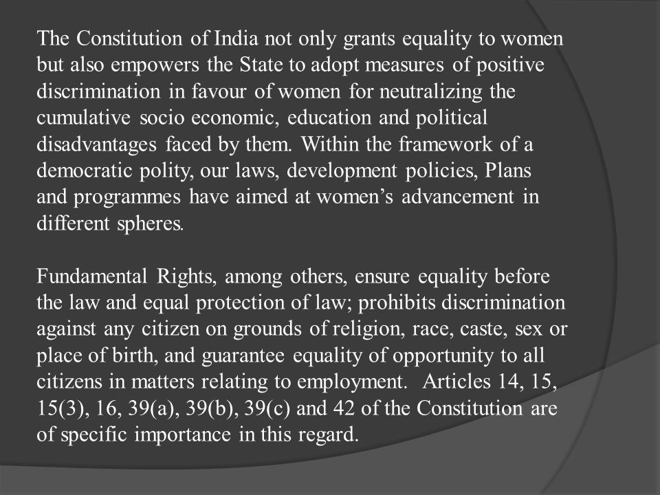 The Constitution of India not only grants equality to women but also empowers the State to adopt measures of positive discrimination in favour of wome