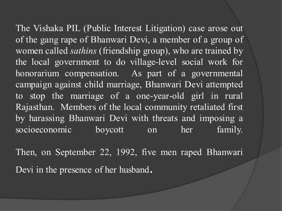 The Vishaka PIL (Public Interest Litigation) case arose out of the gang rape of Bhanwari Devi, a member of a group of women called sathins (friendship
