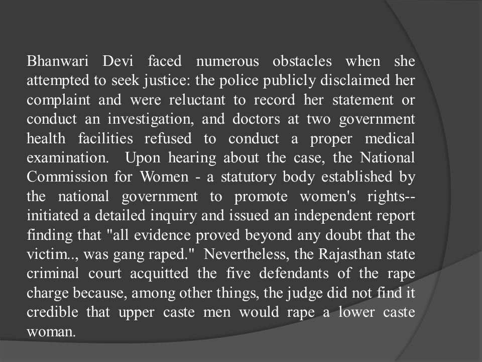 Bhanwari Devi faced numerous obstacles when she attempted to seek justice: the police publicly disclaimed her complaint and were reluctant to record h