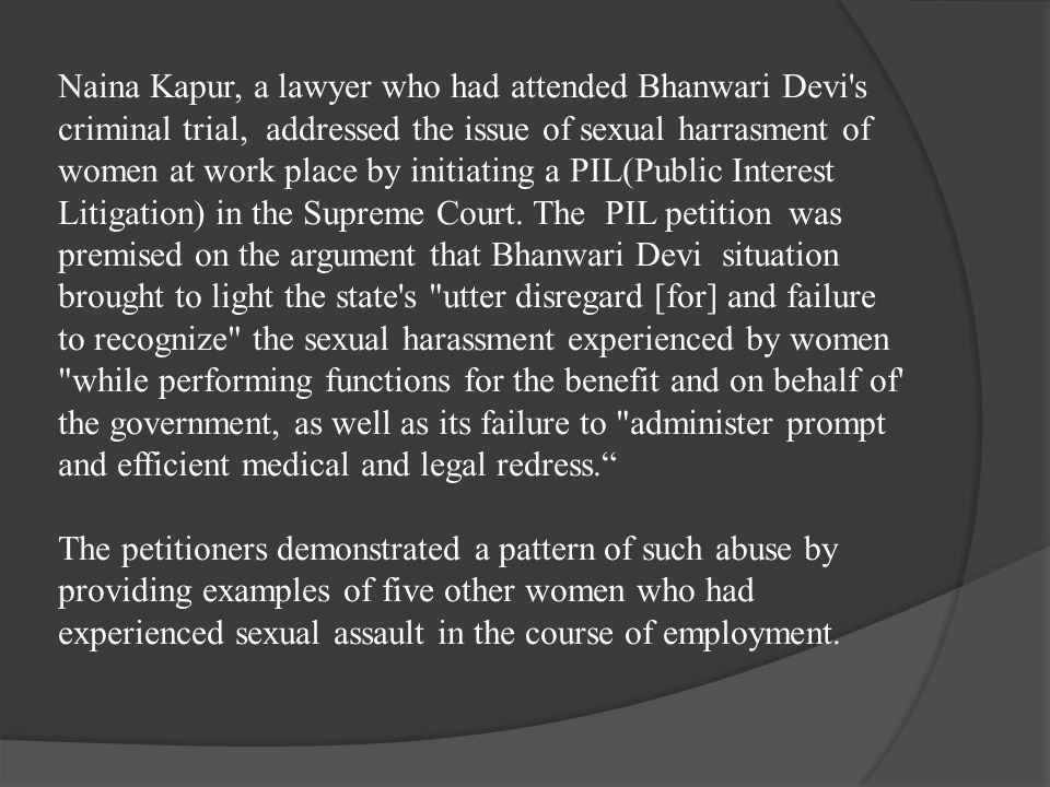 Naina Kapur, a lawyer who had attended Bhanwari Devi's criminal trial, addressed the issue of sexual harrasment of women at work place by initiating a