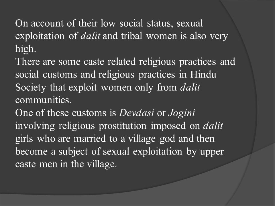 On account of their low social status, sexual exploitation of dalit and tribal women is also very high. There are some caste related religious practic