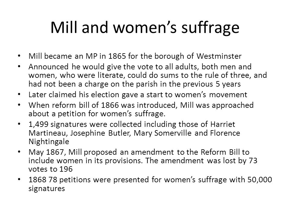 Mill and women's suffrage Mill became an MP in 1865 for the borough of Westminster Announced he would give the vote to all adults, both men and women, who were literate, could do sums to the rule of three, and had not been a charge on the parish in the previous 5 years Later claimed his election gave a start to women's movement When reform bill of 1866 was introduced, Mill was approached about a petition for women's suffrage.