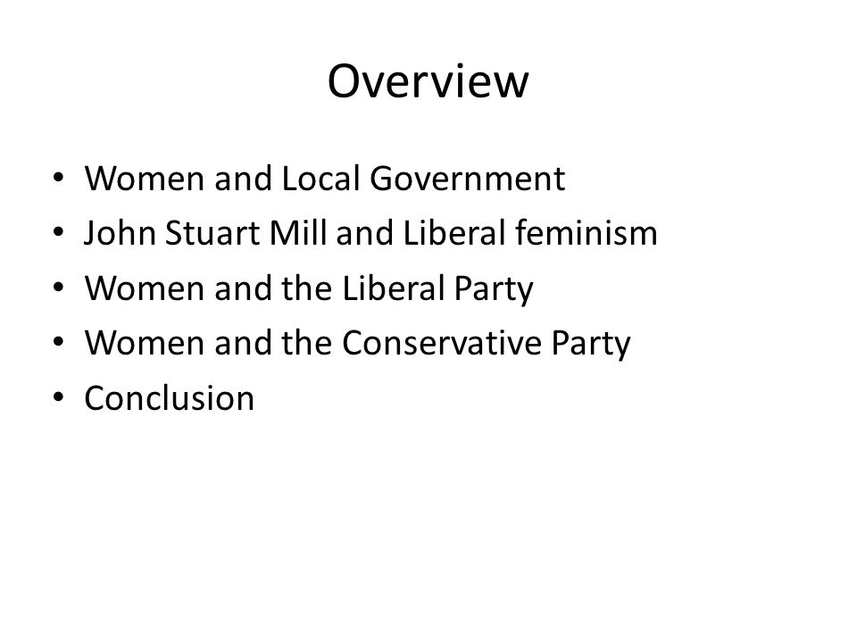 Overview Women and Local Government John Stuart Mill and Liberal feminism Women and the Liberal Party Women and the Conservative Party Conclusion
