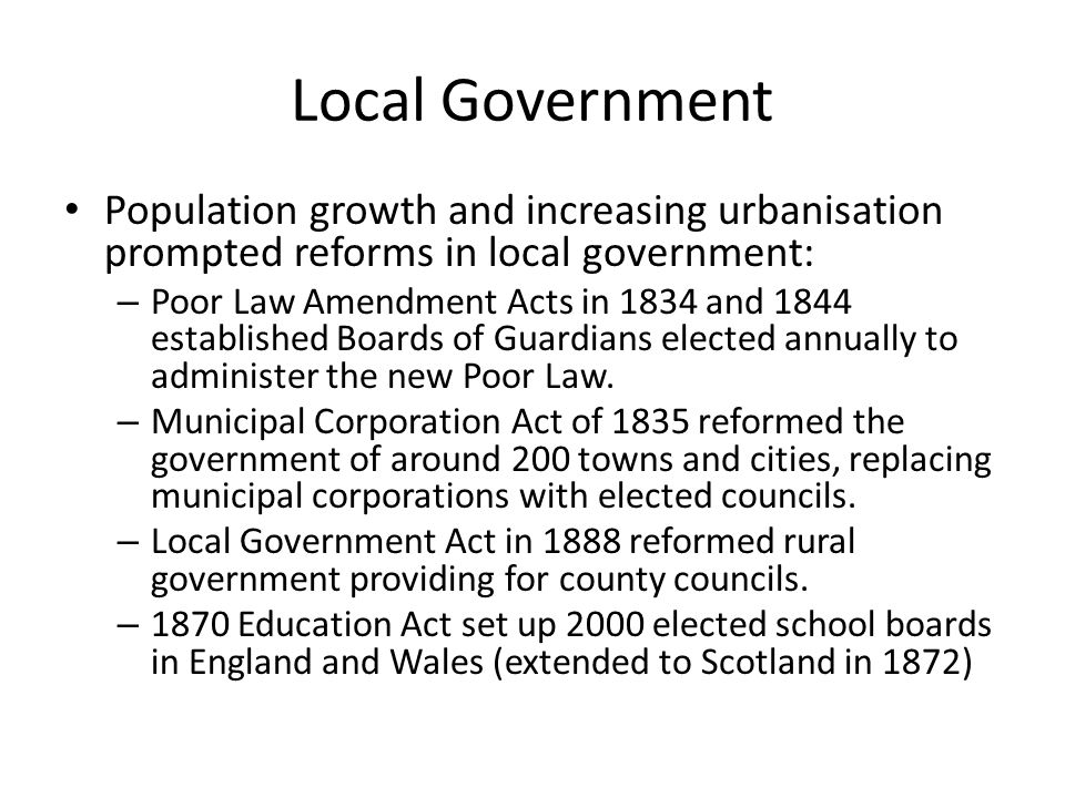 Local Government Population growth and increasing urbanisation prompted reforms in local government: – Poor Law Amendment Acts in 1834 and 1844 established Boards of Guardians elected annually to administer the new Poor Law.