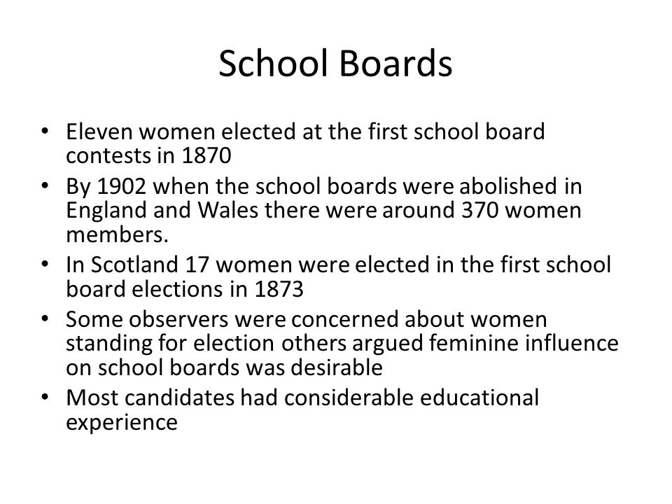 School Boards Eleven women elected at the first school board contests in 1870 By 1902 when the school boards were abolished in England and Wales there were around 370 women members.