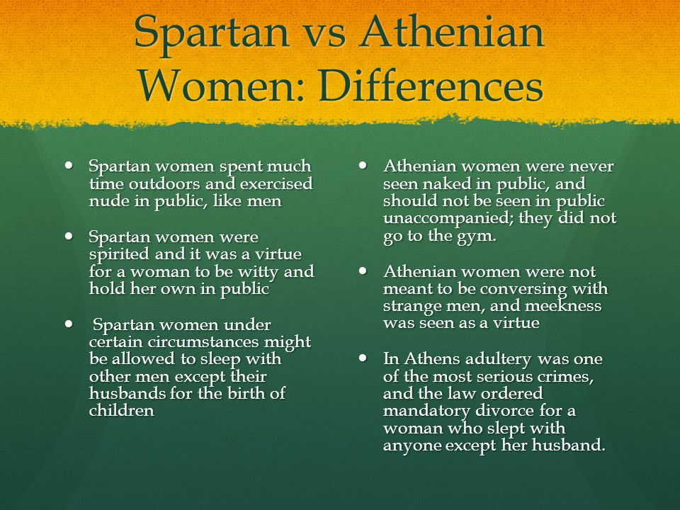 Spartan vs Athenian Women: Differences Spartan women spent much time outdoors and exercised nude in public, like men Spartan women spent much time out