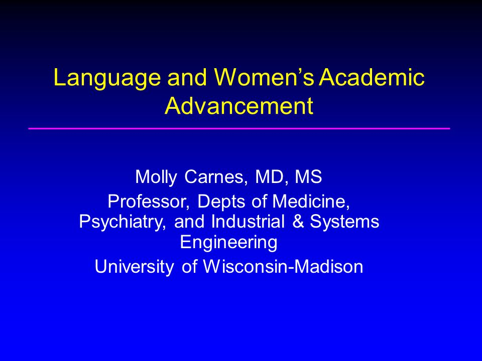 Molly Carnes, MD, MS Professor, Depts of Medicine, Psychiatry, and Industrial & Systems Engineering University of Wisconsin-Madison Language and Women's Academic Advancement