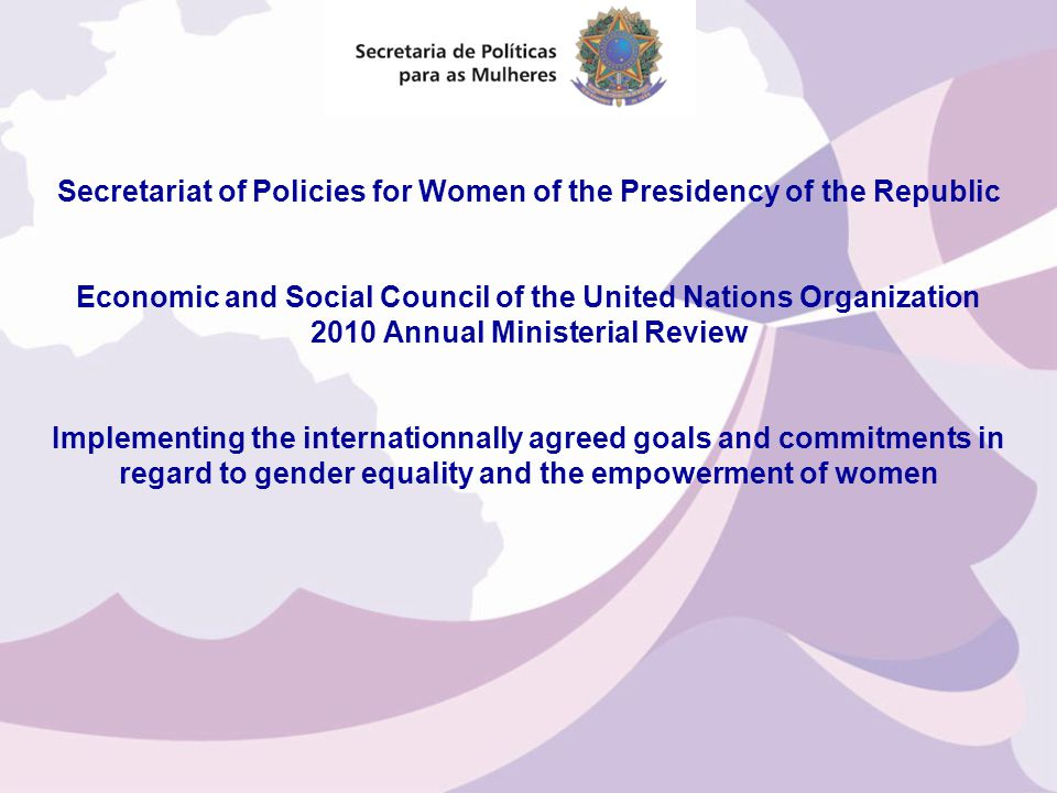 Secretariat of Policies for Women of the Presidency of the Republic Economic and Social Council of the United Nations Organization 2010 Annual Ministerial Review Implementing the internationnally agreed goals and commitments in regard to gender equality and the empowerment of women