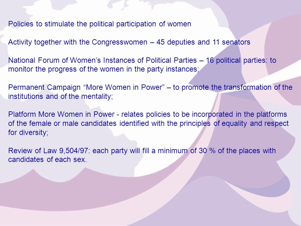 Policies to stimulate the political participation of women Activity together with the Congresswomen – 45 deputies and 11 senators National Forum of Women's Instances of Political Parties – 16 political parties: to monitor the progress of the women in the party instances; Permanent Campaign More Women in Power – to promote the transformation of the institutions and of the mentality; Platform More Women in Power - relates policies to be incorporated in the platforms of the female or male candidates identified with the principles of equality and respect for diversity; Review of Law 9,504/97: each party will fill a minimum of 30 % of the places with candidates of each sex.