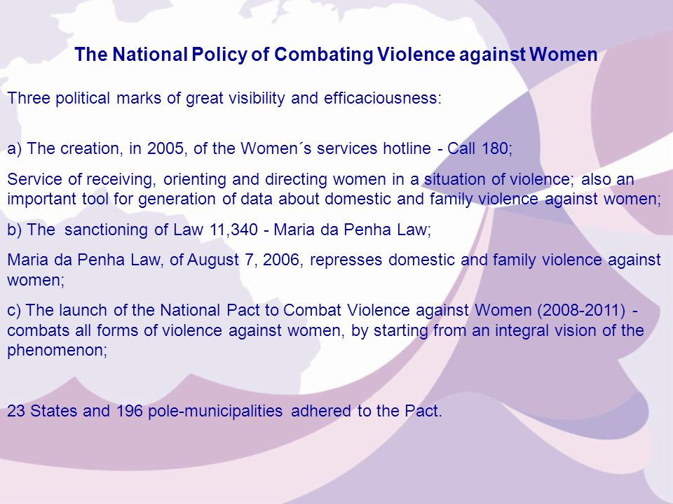 Three political marks of great visibility and efficaciousness: a) The creation, in 2005, of the Women´s services hotline - Call 180; Service of receiving, orienting and directing women in a situation of violence; also an important tool for generation of data about domestic and family violence against women; b) The sanctioning of Law 11,340 - Maria da Penha Law; Maria da Penha Law, of August 7, 2006, represses domestic and family violence against women; c) The launch of the National Pact to Combat Violence against Women (2008-2011) - combats all forms of violence against women, by starting from an integral vision of the phenomenon; 23 States and 196 pole-municipalities adhered to the Pact.