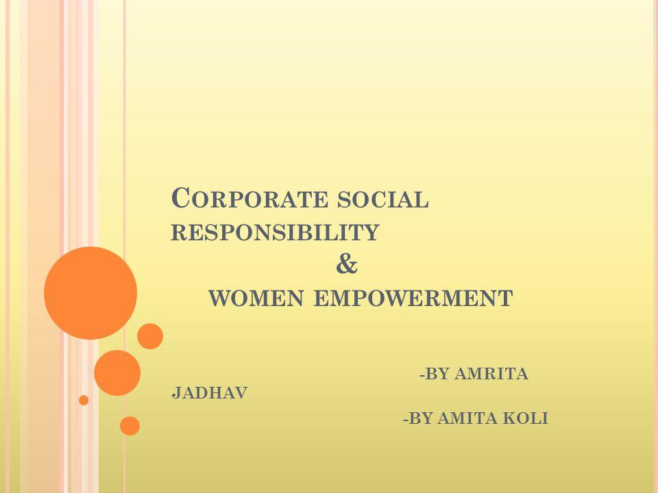 C ORPORATE SOCIAL RESPONSIBILITY & WOMEN EMPOWERMENT -BY AMRITA JADHAV -BY AMITA KOLI