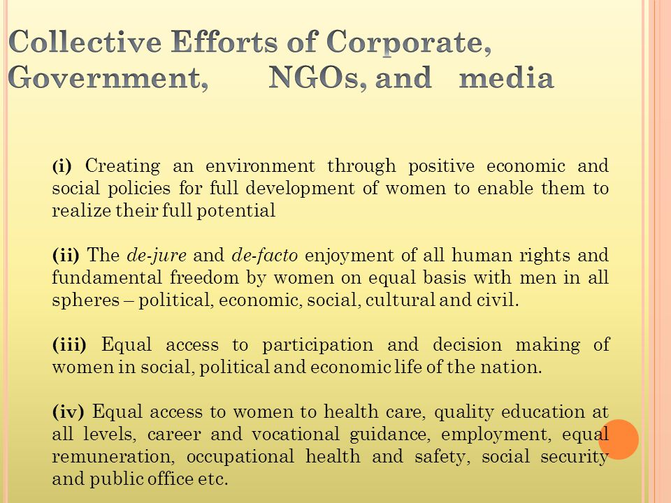 ( i) Creating an environment through positive economic and social policies for full development of women to enable them to realize their full potential (ii) The de-jure and de-facto enjoyment of all human rights and fundamental freedom by women on equal basis with men in all spheres – political, economic, social, cultural and civil.