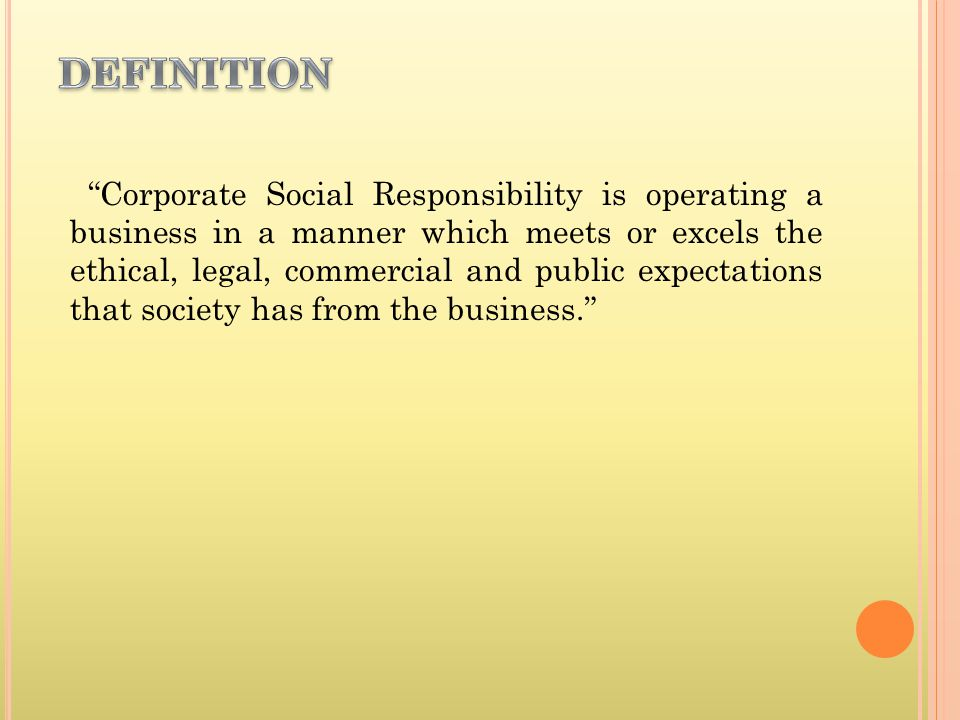 Corporate Social Responsibility is operating a business in a manner which meets or excels the ethical, legal, commercial and public expectations that society has from the business.