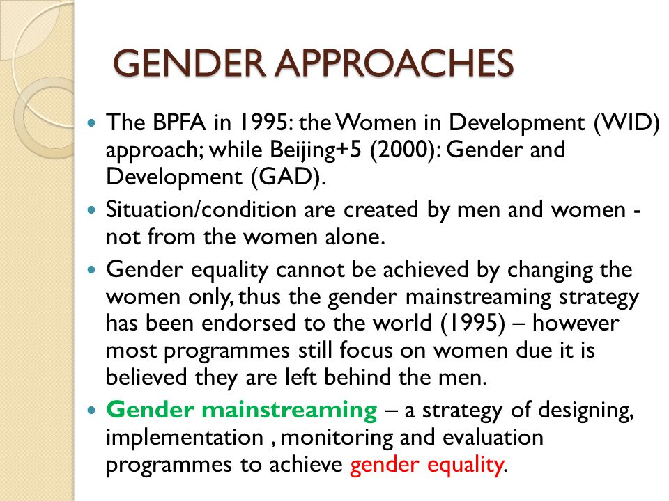GENDER APPROACHES The BPFA in 1995: the Women in Development (WID) approach; while Beijing+5 (2000): Gender and Development (GAD). Situation/condition
