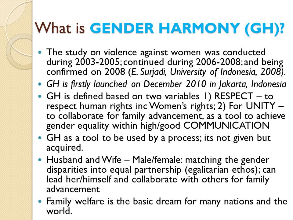 GENDER HARMONY Promoting: ◦ HUMAN RIGHTS IMPLEMENTATION ◦ ASPECTS: SOCIAL, CULTURE, ECONOMICS, POLITICS ◦ Family advancement GENDER LANGUAGE – COMMUNICATION is the best NO BODY IS PERFECT ◦ POSITIVE THINKING AS FLOW OF HAPPINESS ◦ TO ERR IS HUMAN TO FORGIVE IS DIVINE ◦ SERENITY FAMILY CAREER DEVELOPMENT SYSTEM ◦ Coping mechanism for day to day harmonious living ◦ Transformation: together's changes towards advancement