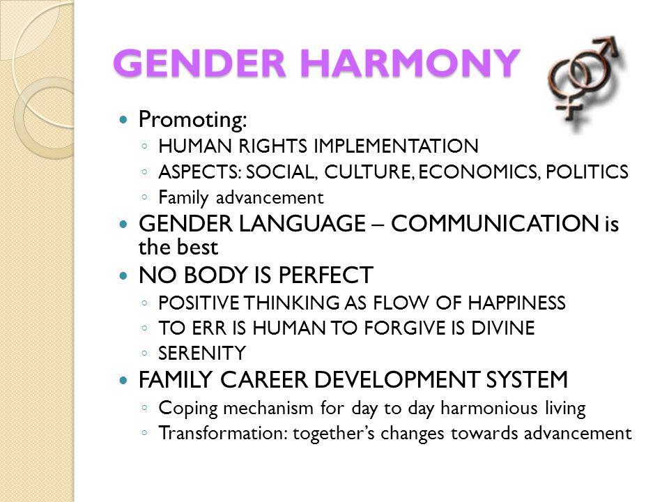GENDER HARMONY Promoting: ◦ HUMAN RIGHTS IMPLEMENTATION ◦ ASPECTS: SOCIAL, CULTURE, ECONOMICS, POLITICS ◦ Family advancement GENDER LANGUAGE – COMMUNI